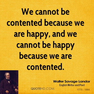 We cannot be contented because we are happy, and we cannot be happy ...