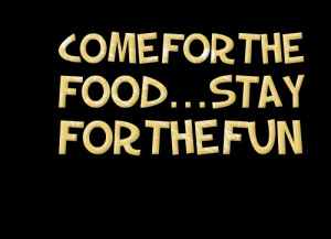 Quotes Picture: come for the foodstay for the fun