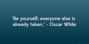 "Be yourself; everyone else is already taken."" – Oscar Wilde"