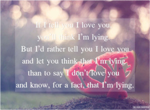 ... tell you i love you you ll think i m lying but i d rather tell you i