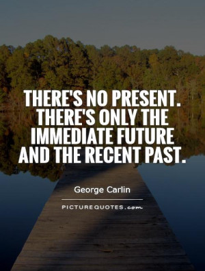 ... There's only the immediate future and the recent past Picture Quote #1