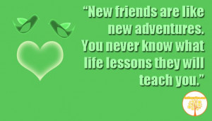 New friends are like new adventures. You never know what life lessons ...