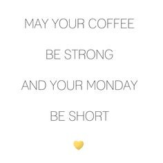 May your coffee be strong and your Monday be short x More
