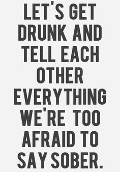 ... drunk and tell each other everything we're too afraid to say sober