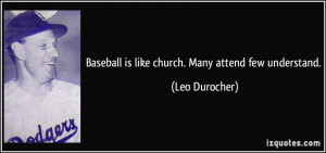 Baseball is like church. Many attend few understand. - Leo Durocher